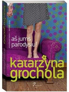 Katarzyna Grochola. Aš jums parodysiu!